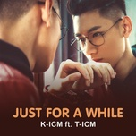 just for a while - k-icm, t-icm