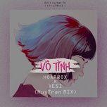 vo tinh (huytran remix) - hoaprox, xesi