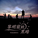 Tải bài hát Bóng Tối Trước Bình Minh / 黎明前的黑暗 Mp3