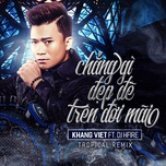 chang gi dep de tren doi mai (tropical remix) - khang viet, dj hfire