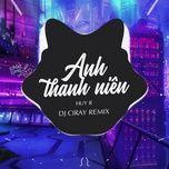 anh thanh nien (ciray remix) - huyr