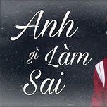 Tải bài hát Anh Làm Gì Sai Cover Mp3