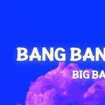 Tải bài hát Bang Bang Bang (Tiktok Remix) Mp3